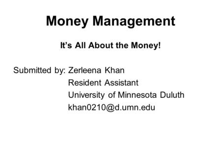 Money Management Its All About the Money! Submitted by: Zerleena Khan Resident Assistant University of Minnesota Duluth