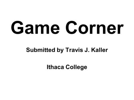 Game Corner Submitted by Travis J. Kaller Ithaca College.