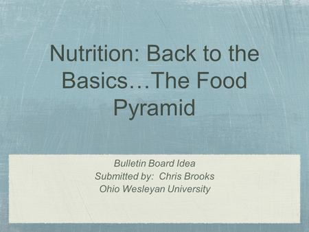 Nutrition: Back to the Basics…The Food Pyramid Bulletin Board Idea Submitted by: Chris Brooks Ohio Wesleyan University.