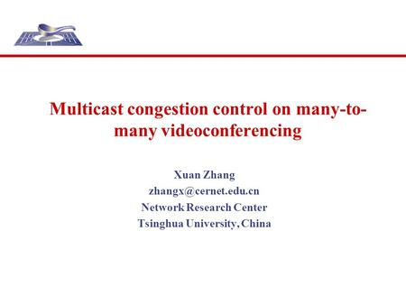 Multicast congestion control on many-to- many videoconferencing Xuan Zhang Network Research Center Tsinghua University, China.