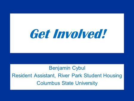 Get Involved! Benjamin Cybul Resident Assistant, River Park Student Housing Columbus State University.