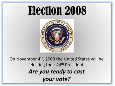 Election 2008 On November 4 th, 2008 the United States will be electing their 44 th President Are you ready to cast your vote?