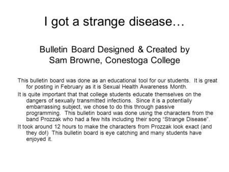 I got a strange disease… Bulletin Board Designed & Created by Sam Browne, Conestoga College This bulletin board was done as an educational tool for our.