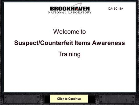 1 Welcome to Suspect/Counterfeit Items Awareness Training QA-SCI-3A Click to Continue.