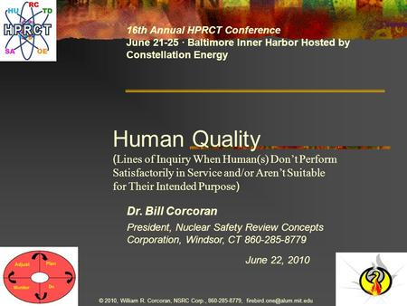Dr. Bill Corcoran June 22, 2010 16th Annual HPRCT Conference June 21-25 · Baltimore Inner Harbor Hosted by Constellation Energy President, Nuclear Safety.