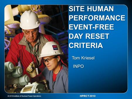 © 2010 Institute of Nuclear Power Operations HPRCT 2010 SITE HUMAN PERFORMANCE EVENT-FREE DAY RESET CRITERIA Tom Kriesel INPO Tom Kriesel INPO.