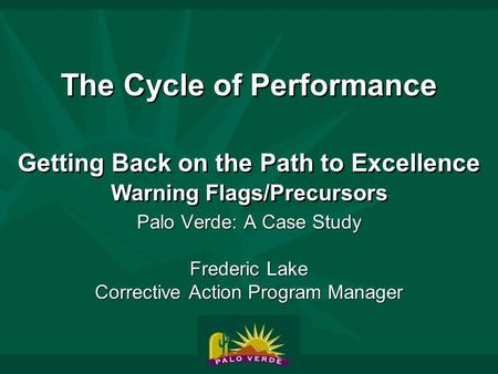 The Cycle of Performance Getting Back on the Path to Excellence Warning Flags/Precursors Palo Verde: A Case Study Frederic Lake Corrective Action Program.