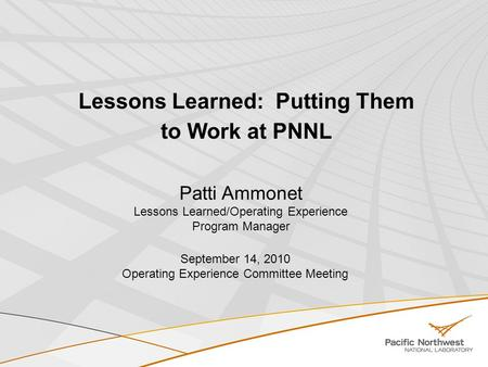 Lessons Learned: Putting Them to Work at PNNL Patti Ammonet Lessons Learned/Operating Experience Program Manager September 14, 2010 Operating Experience.