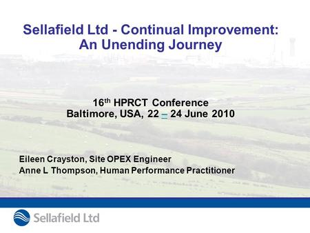 Sellafield Ltd - Continual Improvement: An Unending Journey 16 th HPRCT Conference Baltimore, USA, 22 – 24 June 2010– Eileen Crayston, Site OPEX Engineer.