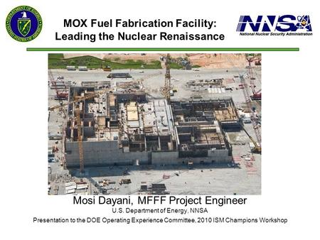 Mosi Dayani, MFFF Project Engineer U.S. Department of Energy, NNSA Presentation to the DOE Operating Experience Committee, 2010 ISM Champions Workshop.