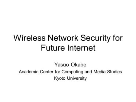 Wireless Network Security for Future Internet Yasuo Okabe Academic Center for Computing and Media Studies Kyoto University.