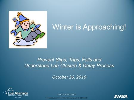 Operated by Los Alamos National Security, LLC for DOE/NNSA U N C L A S S I F I E D Winter is Approaching! Prevent Slips, Trips, Falls and Understand Lab.