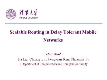 Scalable Routing in Delay Tolerant Mobile Networks Hao Wen 1 Jia Liu, Chuang Lin, Fengyuan Ren, Chuanpin Fu 1 Department of Computer Science, Tsinghua.
