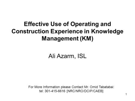 1 Effective Use of Operating and Construction Experience in Knowledge Management (KM) Ali Azarm, ISL For More Information please Contact Mr. Omid Tabatabai: