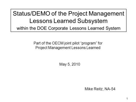 1 Part of the OECM joint pilot program for Project Management Lessons Learned Mike Reitz, NA-54 May 5, 2010 Status/DEMO of the Project Management Lessons.