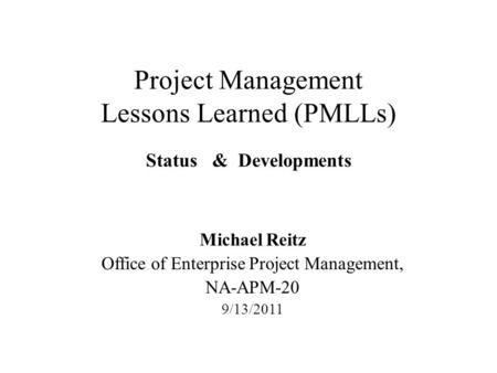 Project Management Lessons Learned (PMLLs) Status & Developments Michael Reitz Office of Enterprise Project Management, NA-APM-20 9/13/2011.