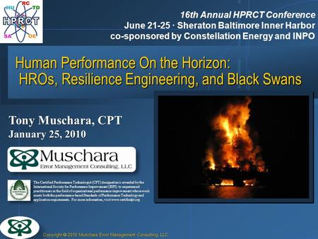 Copyright 2010 Muschara Error Management Consulting, LLC Human Performance On the Horizon: HROs, Resilience Engineering, and Black Swans Tony Muschara,
