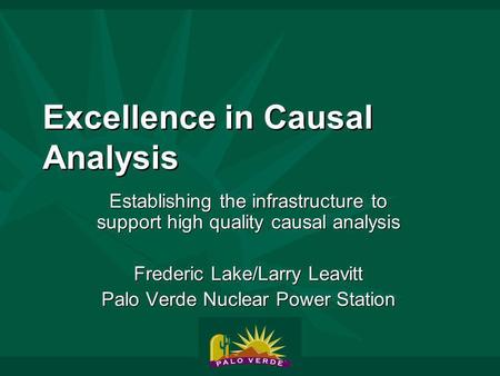 Excellence in Causal Analysis Establishing the infrastructure to support high quality causal analysis Frederic Lake/Larry Leavitt Palo Verde Nuclear Power.