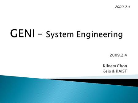 2009.2.4 Kilnam Chon Keio & KAIST 2009.2.4. GENI(Global Environment for Network Innovations) has been handled with good system engineering, NSF style.