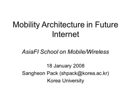 Mobility Architecture in Future Internet 18 January 2008 Sangheon Pack Korea University AsiaFI School on Mobile/Wireless.