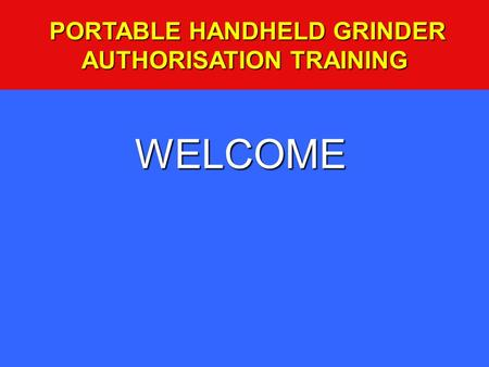 WELCOME PORTABLE HANDHELD GRINDER AUTHORISATION TRAINING PORTABLE HANDHELD GRINDER AUTHORISATION TRAINING.