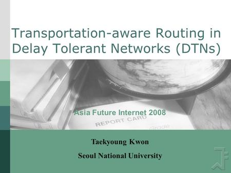 Transportation-aware Routing in Delay Tolerant Networks (DTNs) Asia Future Internet 2008 Taekyoung Kwon Seoul National University.
