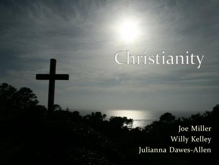 Joe Miller Willy Kelley Julianna Dawes-Allen. What is Christianity? A set of beliefs Based on the teachings of Jesus A way of life The ten commandments,