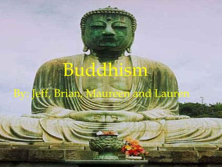 Buddhism By: Jeff, Brian, Maureen and Lauren. - Also known as Siddhartha (real name) - Born in Lumbuni, Kapilvastu (modern day Nepal) This area was.