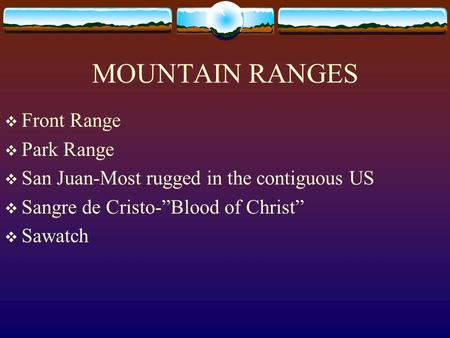 MOUNTAIN RANGES Front Range Park Range San Juan-Most rugged in the contiguous US Sangre de Cristo-Blood of Christ Sawatch.