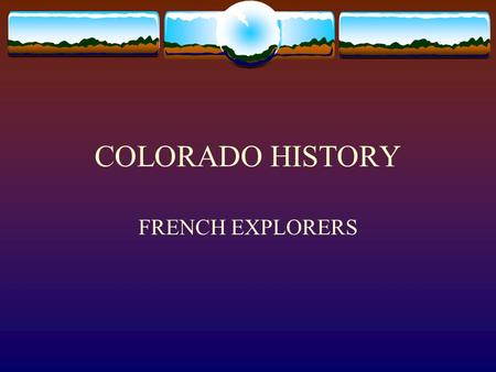 COLORADO HISTORY FRENCH EXPLORERS. FRENCH EXPLORATION Late 17 th century, France challenged Spains control of western North America France already controlled.