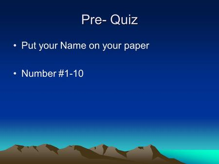 Pre- Quiz Put your Name on your paper Number #1-10.
