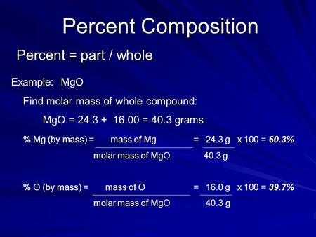 Percent Composition Percent = part / whole Example: MgO Find molar mass of whole compound: MgO = 24.3 + 16.00 = 40.3 grams % Mg (by mass) = mass of Mg.