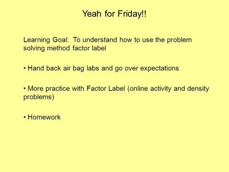 Yeah for Friday!! Learning Goal: To understand how to use the problem solving method factor label Hand back air bag labs and go over expectations More.
