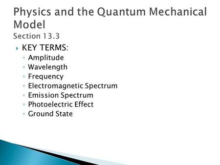 KEY TERMS: Amplitude Wavelength Frequency Electromagnetic Spectrum Emission Spectrum Photoelectric Effect Ground State.