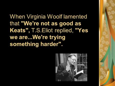 When Virginia Woolf lamented that We're not as good as Keats, T.S.Eliot replied, Yes we are...We're trying something harder.
