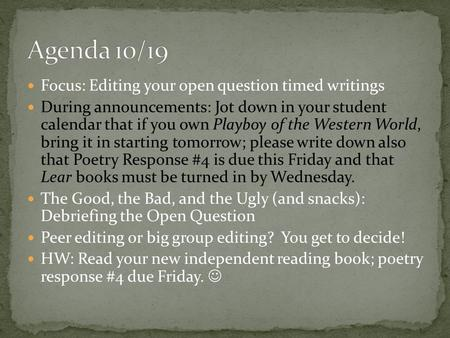 Focus: Editing your open question timed writings During announcements: Jot down in your student calendar that if you own Playboy of the Western World,