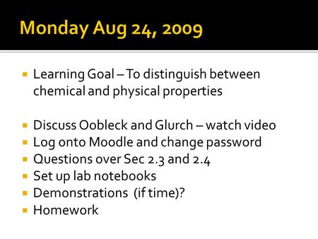 Learning Goal – To distinguish between chemical and physical properties Discuss Oobleck and Glurch – watch video Log onto Moodle and change password Questions.