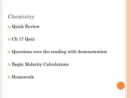 Chemistry Quick Review Ch 17 Quiz Questions over the reading with demonstration Begin Molarity Calculations Homework.