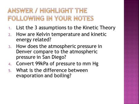 1. List the 3 assumptions to the Kinetic Theory 2. How are Kelvin temperature and kinetic energy related? 3. How does the atmospheric pressure in Denver.