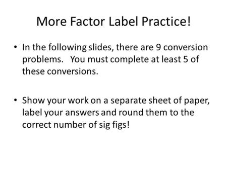 More Factor Label Practice! In the following slides, there are 9 conversion problems. You must complete at least 5 of these conversions. Show your work.