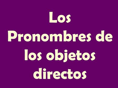 Los Pronombres de los objetos directos. DOPs Me-me Te-you Lo-it, him La-it, her Nos-us Os-you all Los-them, you all Las-them, you all.