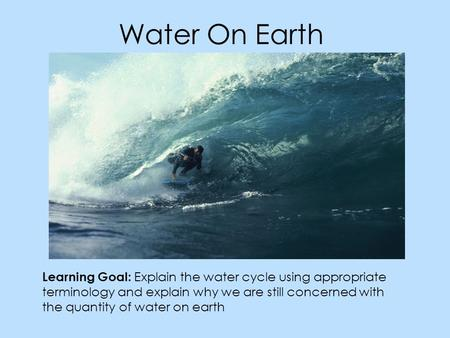Water On Earth Learning Goal: Explain the water cycle using appropriate terminology and explain why we are still concerned with the quantity of water on.