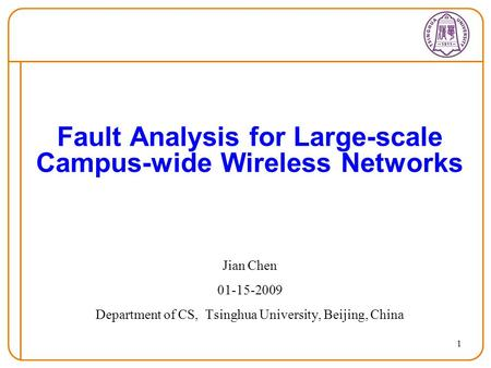 1 Fault Analysis for Large-scale Campus-wide Wireless Networks Jian Chen 01-15-2009 Department of CS, Tsinghua University, Beijing, China.
