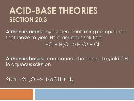 ACID-BASE THEORIES SECTION 20.3 Arrhenius acids : hydrogen-containing compounds that ionize to yield H + in aqueous solution. HCl + H 2 O --> H 3 O + +