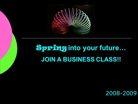 2008-2009 Spring into your future… JOIN A BUSINESS CLASS!!