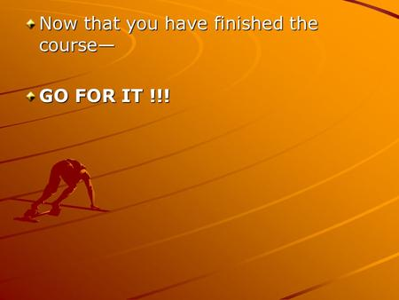 Now that you have finished the course GO FOR IT !!!