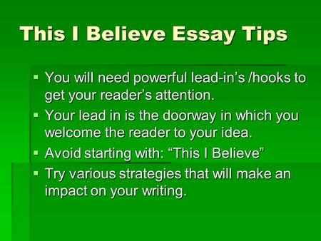 This I Believe Essay Tips You will need powerful lead-ins /hooks to get your readers attention. You will need powerful lead-ins /hooks to get your readers.