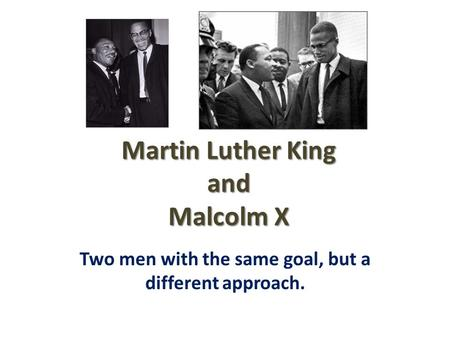 Martin Luther King and Malcolm X Two men with the same goal, but a different approach.