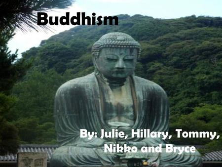 Buddhism By: Julie, Hillary, Tommy, Nikko and Bryce.