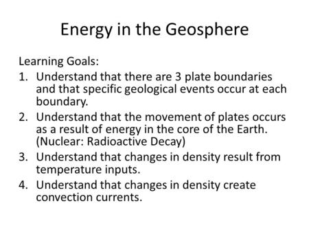 Energy in the Geosphere Learning Goals: 1.Understand that there are 3 plate boundaries and that specific geological events occur at each boundary. 2.Understand.